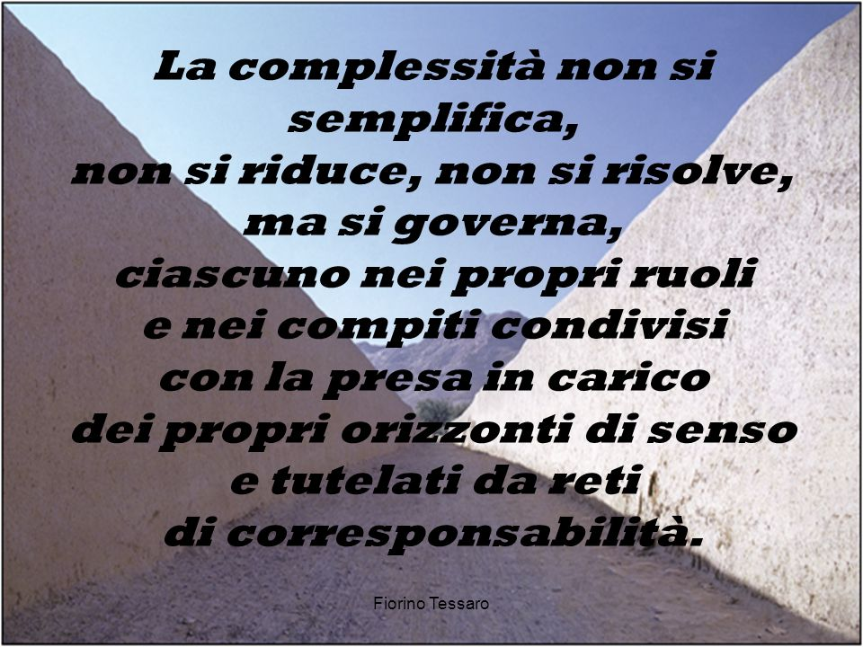 La complessità non si semplifica, non si riduce, non si risolve, ma si governa, ciascuno nei propri ruoli e nei compiti condivisi con la presa in carico dei propri orizzonti di senso e tutelati da reti di corresponsabilità.