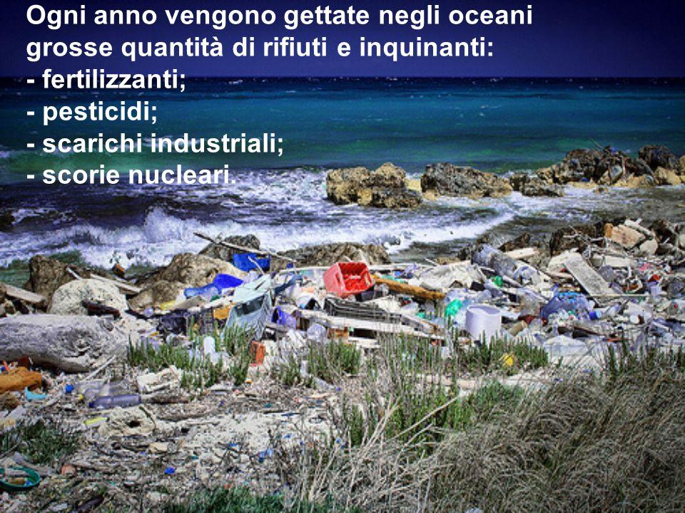 Ogni anno vengono gettate negli oceani grosse quantità di rifiuti e inquinanti: - fertilizzanti; - pesticidi; - scarichi industriali; - scorie nucleari.