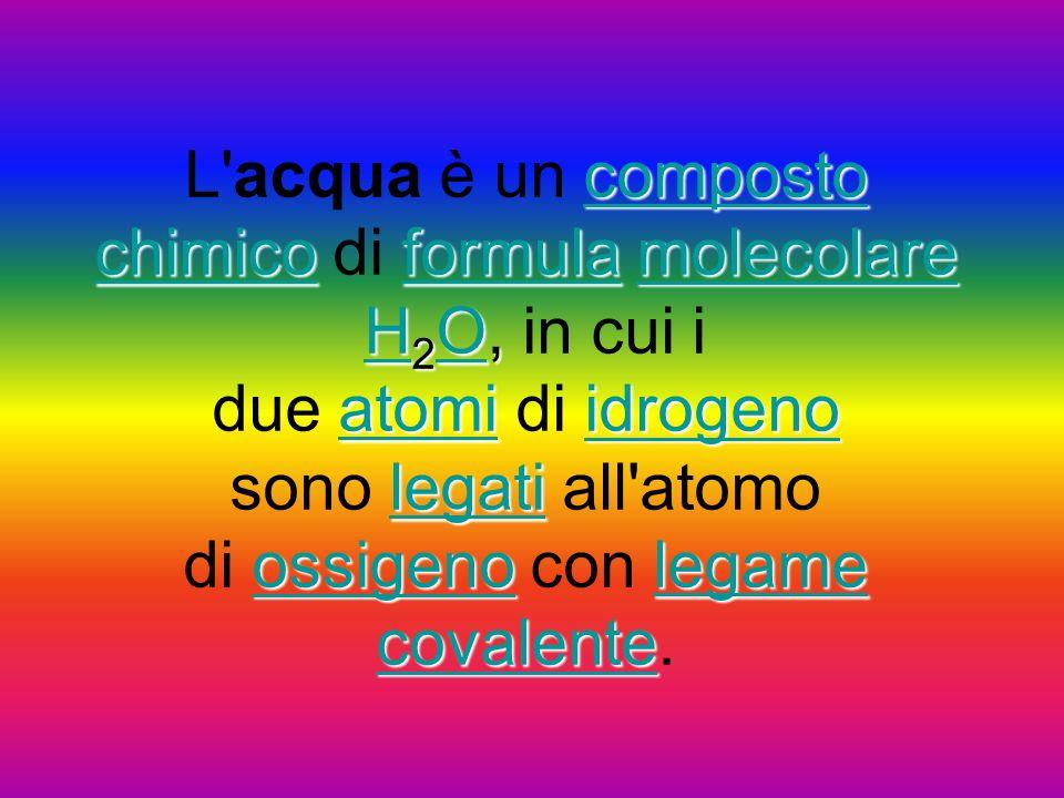 L acqua è un composto chimico di formula molecolare H2O, in cui i due atomi di idrogeno sono legati all atomo di ossigeno con legame covalente.