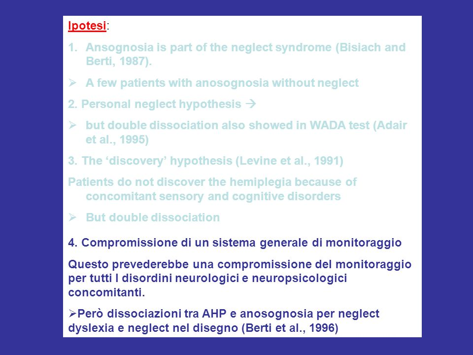 Ipotesi: Ansognosia is part of the neglect syndrome (Bisiach and Berti, 1987). A few patients with anosognosia without neglect.