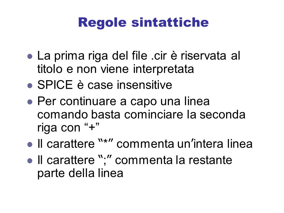 Regole sintattiche La prima riga del file .cir è riservata al titolo e non viene interpretata. SPICE è case insensitive.