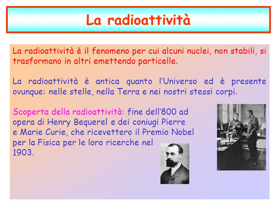La radioattività La radioattività è il fenomeno per cui alcuni nuclei, non stabili, si trasformano in altri emettendo particelle.