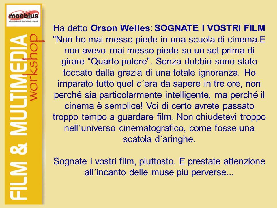 Ha detto Orson Welles: SOGNATE I VOSTRI FILM Non ho mai messo piede in una scuola di cinema.E non avevo mai messo piede su un set prima di girare Quarto potere .