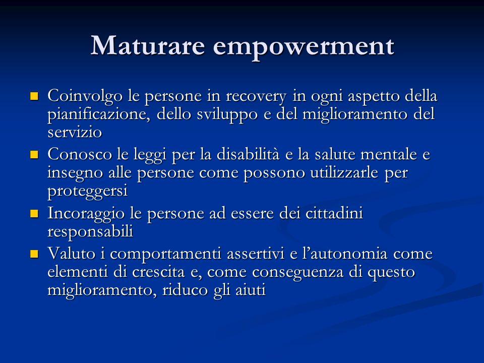 Maturare empowerment Coinvolgo le persone in recovery in ogni aspetto della pianificazione, dello sviluppo e del miglioramento del servizio.