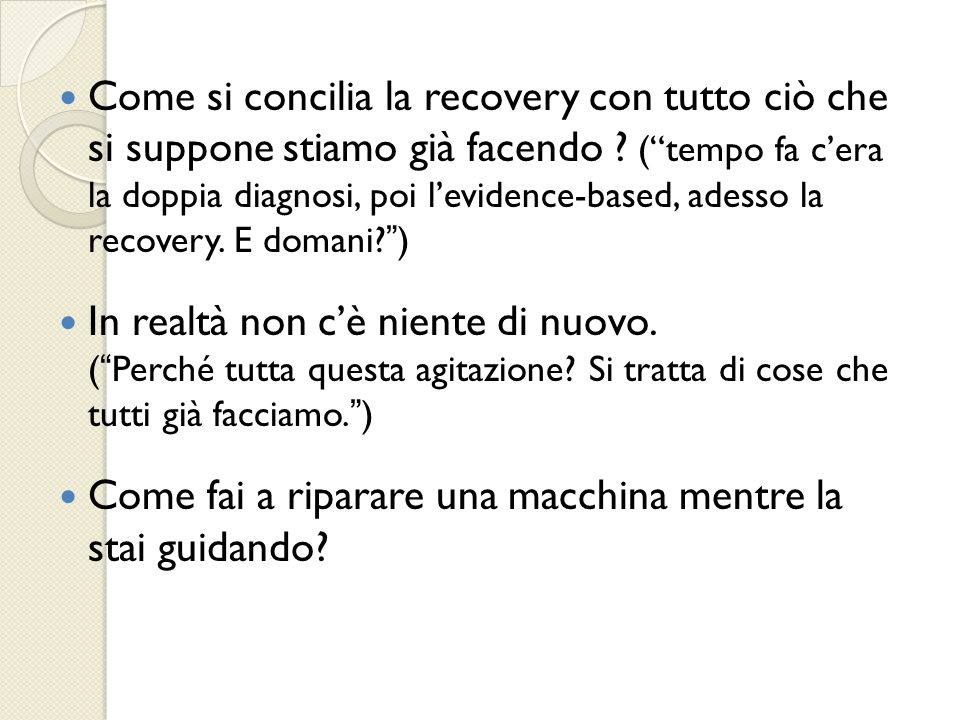 Come si concilia la recovery con tutto ciò che si suppone stiamo già facendo ( tempo fa c'era la doppia diagnosi, poi l'evidence-based, adesso la recovery. E domani )