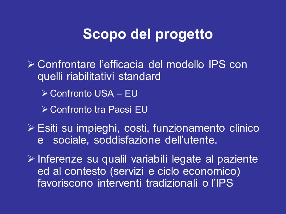 Scopo del progetto Confrontare l'efficacia del modello IPS con quelli riabilitativi standard. Confronto USA – EU.