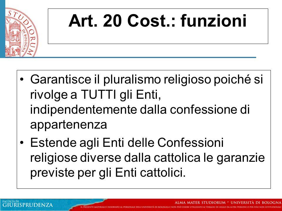 Art. 20 Cost.: funzioni Garantisce il pluralismo religioso poiché si rivolge a TUTTI gli Enti, indipendentemente dalla confessione di appartenenza.