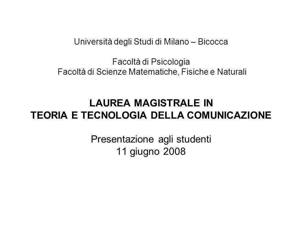 Università degli Studi di Milano – Bicocca Facoltà di Psicologia Facoltà di Scienze Matematiche, Fisiche e Naturali LAUREA MAGISTRALE IN TEORIA E TECNOLOGIA DELLA COMUNICAZIONE Presentazione agli studenti 11 giugno 2008