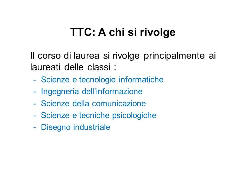 TTC: A chi si rivolgeIl corso di laurea si rivolge principalmente ai laureati delle classi : Scienze e tecnologie informatiche.