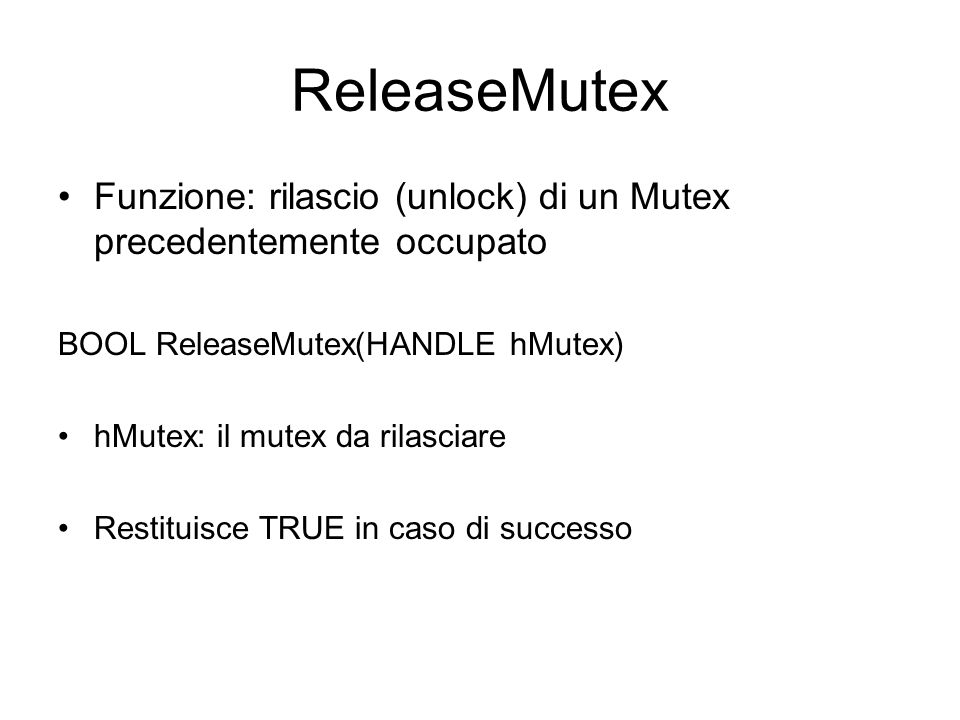 ReleaseMutex Funzione: rilascio (unlock) di un Mutex precedentemente occupato. BOOL ReleaseMutex(HANDLE hMutex)