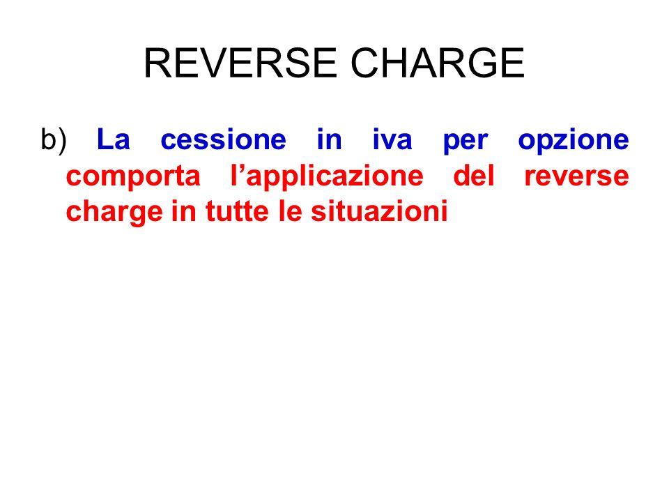 REVERSE CHARGE b) La cessione in iva per opzione comporta l'applicazione del reverse charge in tutte le situazioni.