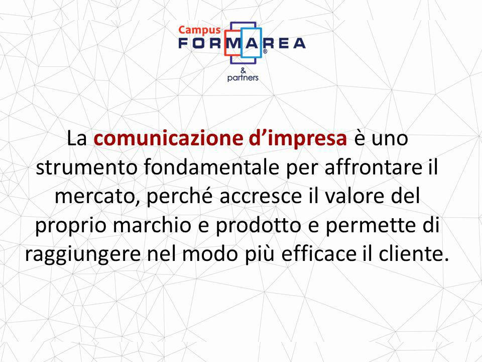 La comunicazione d'impresa è uno strumento fondamentale per affrontare il mercato, perché accresce il valore del proprio marchio e prodotto e permette di raggiungere nel modo più efficace il cliente.