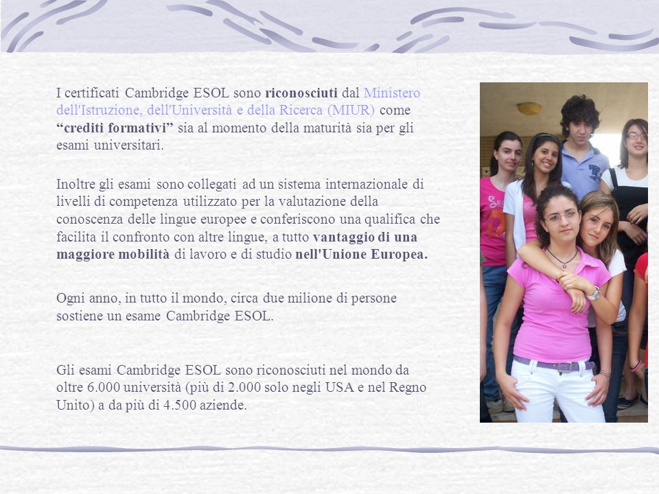 I certificati Cambridge ESOL sono riconosciuti dal Ministero dell Istruzione, dell Università e della Ricerca (MIUR) come crediti formativi sia al momento della maturità sia per gli esami universitari.