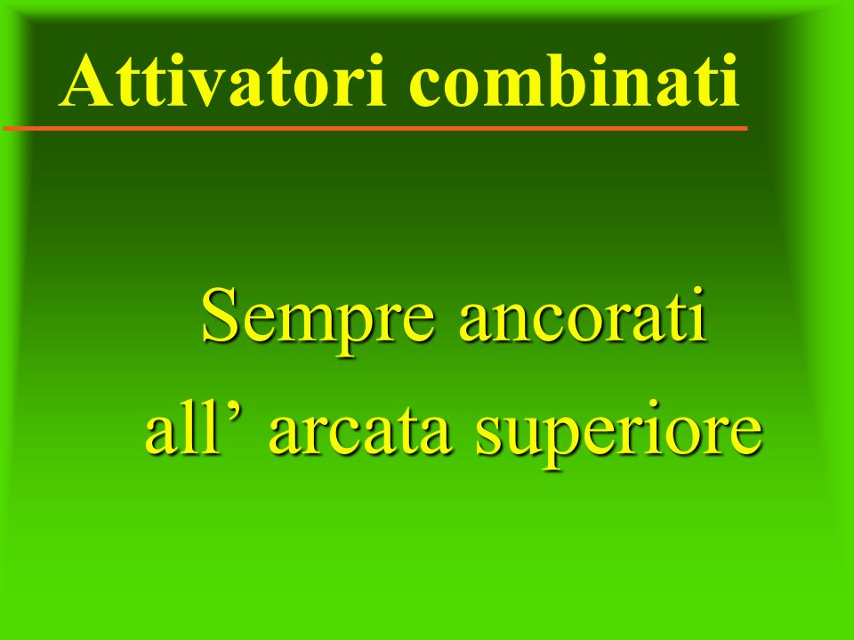 Attivatori combinati Sempre ancorati all' arcata superiore