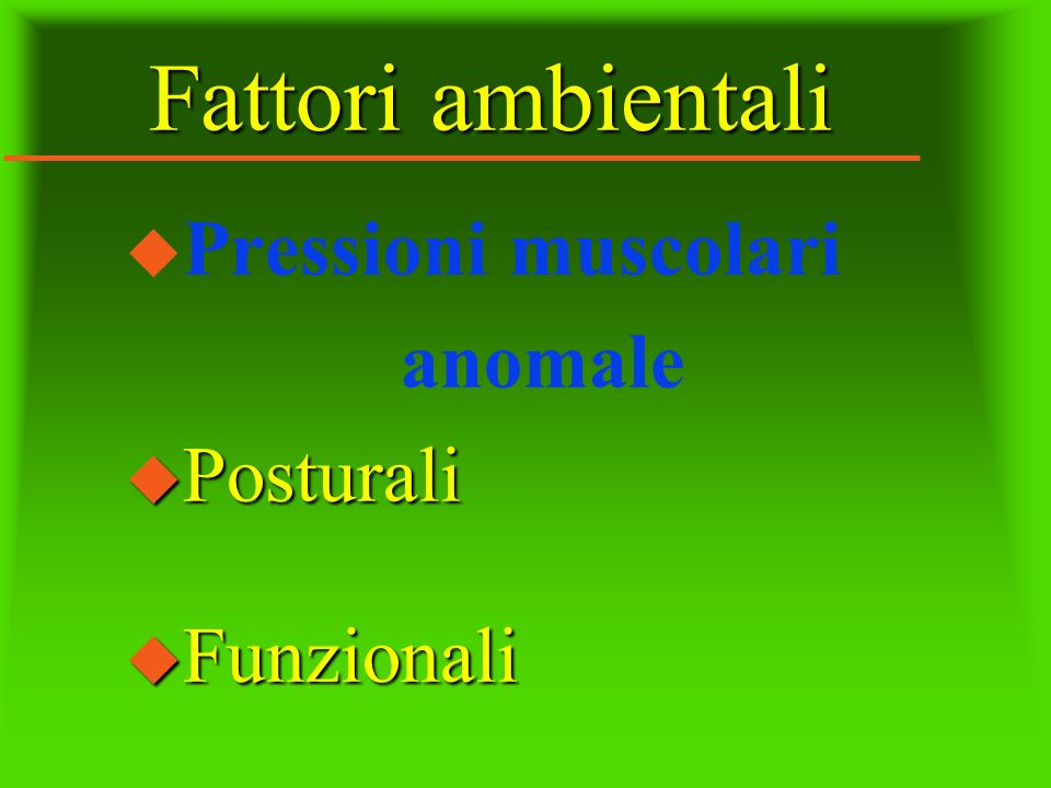 Fattori ambientali Pressioni muscolari anomale Posturali Funzionali