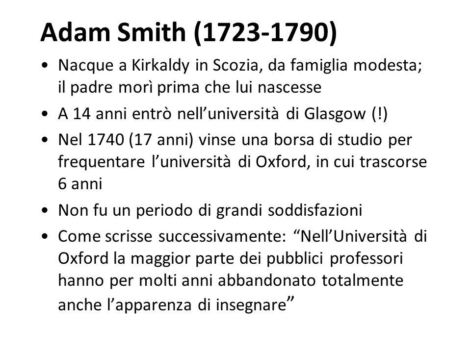Adam Smith (1723-1790) Nacque a Kirkaldy in Scozia, da famiglia modesta; il padre morì prima che lui nascesse.