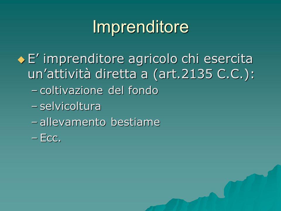Imprenditore E' imprenditore agricolo chi esercita un'attività diretta a (art.2135 C.C.): coltivazione del fondo.