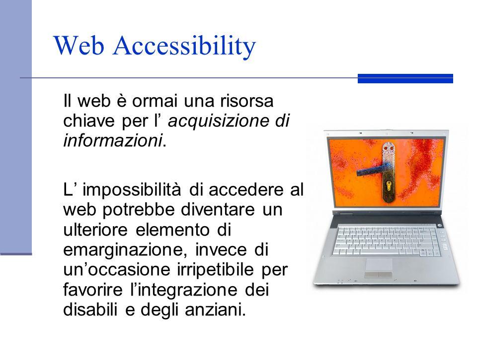 Web Accessibility Il web è ormai una risorsa chiave per l' acquisizione di informazioni.