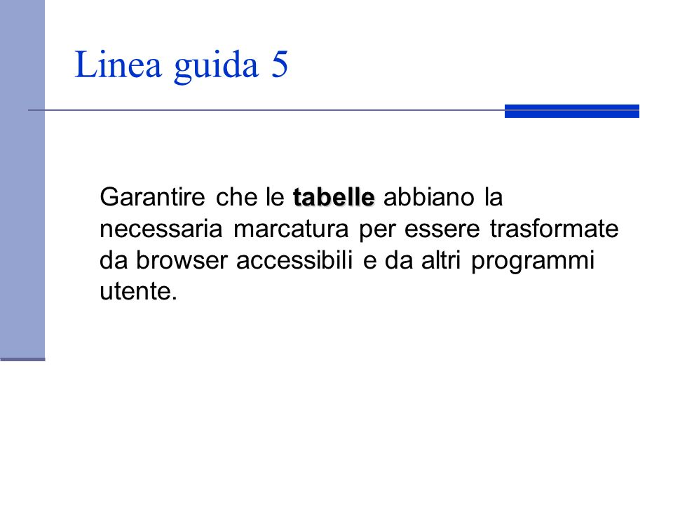 Linea guida 5 Garantire che le tabelle abbiano la necessaria marcatura per essere trasformate da browser accessibili e da altri programmi utente.