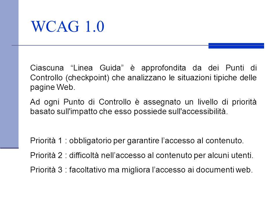 WCAG 1.0 Ciascuna Linea Guida è approfondita da dei Punti di Controllo (checkpoint) che analizzano le situazioni tipiche delle pagine Web.
