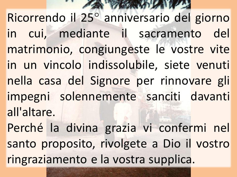 Ricorrendo il 25° anniversario del giorno in cui, mediante il sacramento del matrimonio, congiungeste le vostre vite in un vincolo indissolubile, siete venuti nella casa del Signore per rinnovare gli impegni solennemente sanciti davanti all altare.