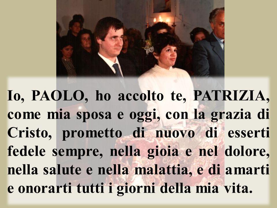 Io, PAOLO, ho accolto te, PATRIZIA, come mia sposa e oggi, con la grazia di Cristo, prometto di nuovo di esserti fedele sempre, nella gioia e nel dolore, nella salute e nella malattia, e di amarti e onorarti tutti i giorni della mia vita.