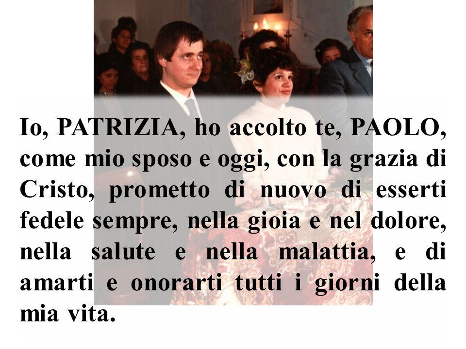 Io, PATRIZIA, ho accolto te, PAOLO, come mio sposo e oggi, con la grazia di Cristo, prometto di nuovo di esserti fedele sempre, nella gioia e nel dolore, nella salute e nella malattia, e di amarti e onorarti tutti i giorni della mia vita.