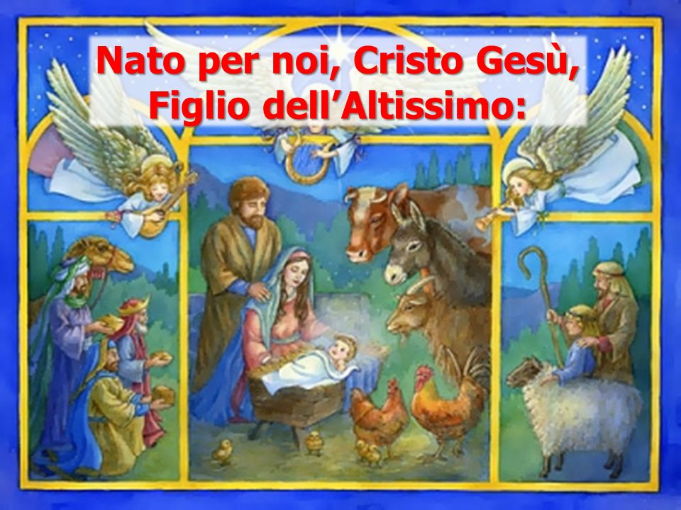 Nato per noi, Cristo Gesù, Figlio dell'Altissimo: