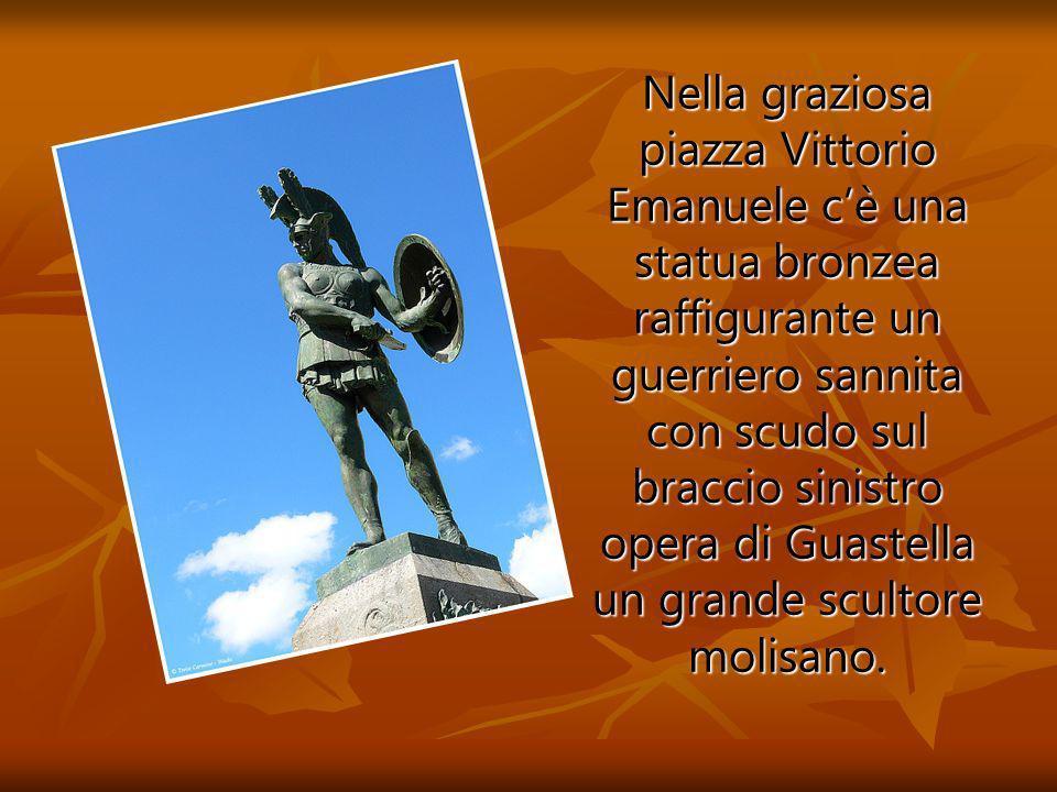 Nella graziosa piazza Vittorio Emanuele c'è una statua bronzea raffigurante un guerriero sannita con scudo sul braccio sinistro opera di Guastella un grande scultore molisano.