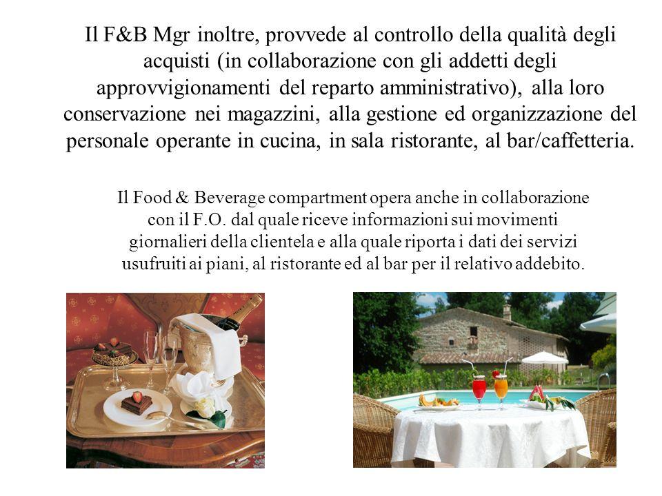 Il F&B Mgr inoltre, provvede al controllo della qualità degli acquisti (in collaborazione con gli addetti degli approvvigionamenti del reparto amministrativo), alla loro conservazione nei magazzini, alla gestione ed organizzazione del personale operante in cucina, in sala ristorante, al bar/caffetteria.