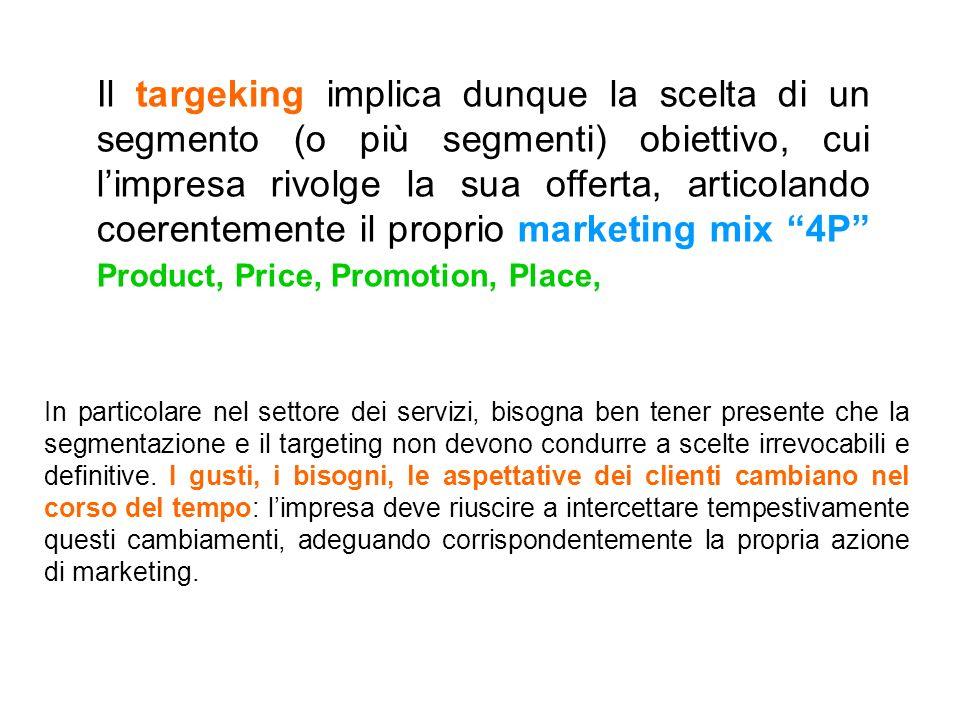 Il targeking implica dunque la scelta di un segmento (o più segmenti) obiettivo, cui l'impresa rivolge la sua offerta, articolando coerentemente il proprio marketing mix 4P Product, Price, Promotion, Place,