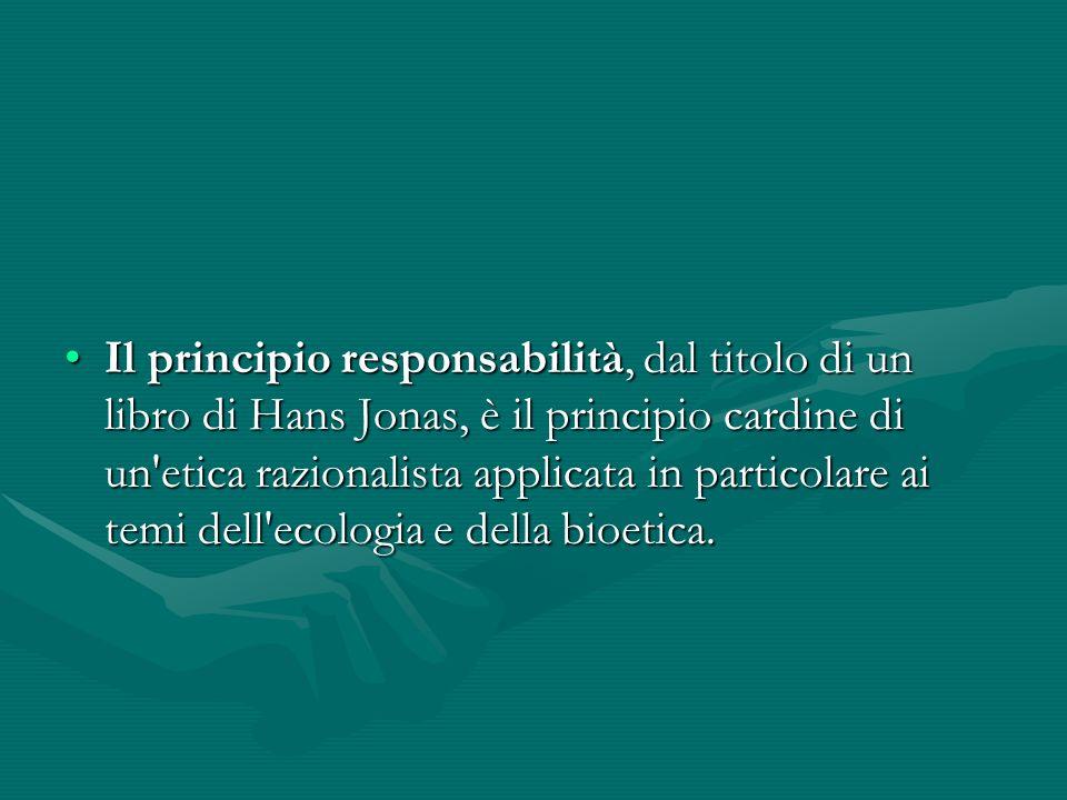 Il principio responsabilità, dal titolo di un libro di Hans Jonas, è il principio cardine di un etica razionalista applicata in particolare ai temi dell ecologia e della bioetica.