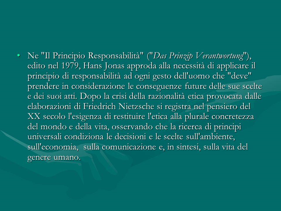 Ne Il Principio Responsabilità ( Das Prinzip Verantwortung ), edito nel 1979, Hans Jonas approda alla necessità di applicare il principio di responsabilità ad ogni gesto dell uomo che deve prendere in considerazione le conseguenze future delle sue scelte e dei suoi atti.