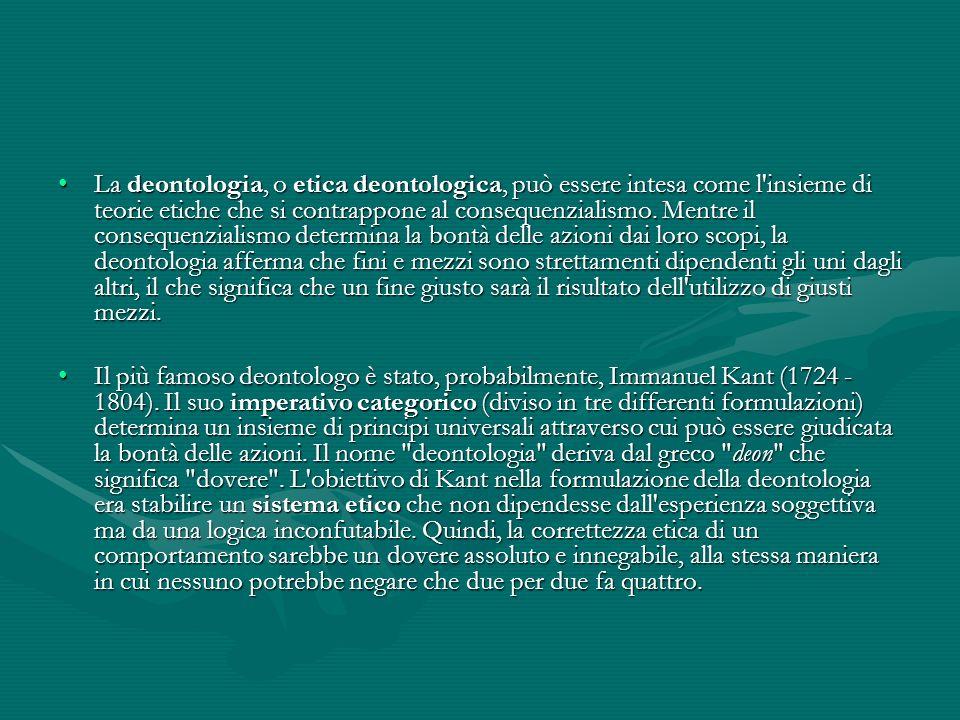 La deontologia, o etica deontologica, può essere intesa come l insieme di teorie etiche che si contrappone al consequenzialismo. Mentre il consequenzialismo determina la bontà delle azioni dai loro scopi, la deontologia afferma che fini e mezzi sono strettamenti dipendenti gli uni dagli altri, il che significa che un fine giusto sarà il risultato dell utilizzo di giusti mezzi.