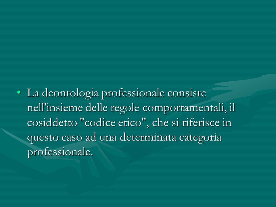 La deontologia professionale consiste nell insieme delle regole comportamentali, il cosiddetto codice etico , che si riferisce in questo caso ad una determinata categoria professionale.
