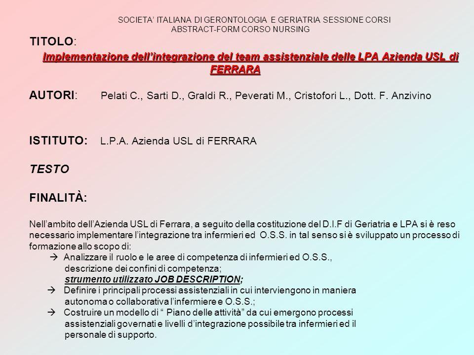 SOCIETA' ITALIANA DI GERONTOLOGIA E GERIATRIA SESSIONE CORSI ABSTRACT-FORM CORSO NURSING TITOLO: Implementazione dell'integrazione del team assistenziale delle LPA Azienda USL di FERRARA AUTORI: Pelati C., Sarti D., Graldi R., Peverati M., Cristofori L., Dott.