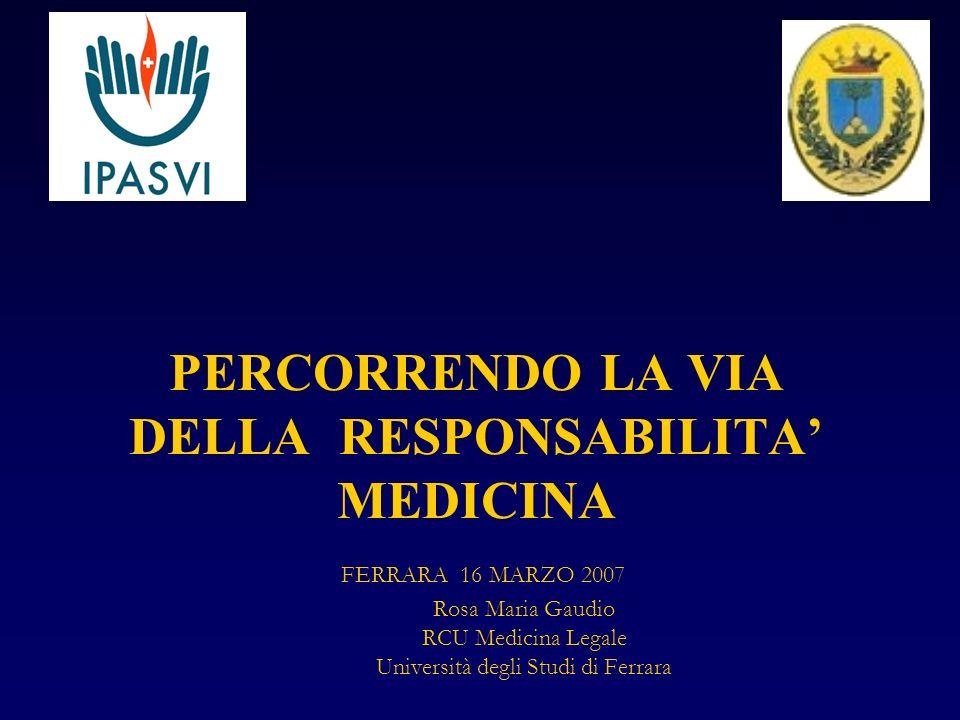 PERCORRENDO LA VIA DELLA RESPONSABILITA' MEDICINA FERRARA 16 MARZO 2007 Rosa Maria Gaudio RCU Medicina Legale Università degli Studi di Ferrara