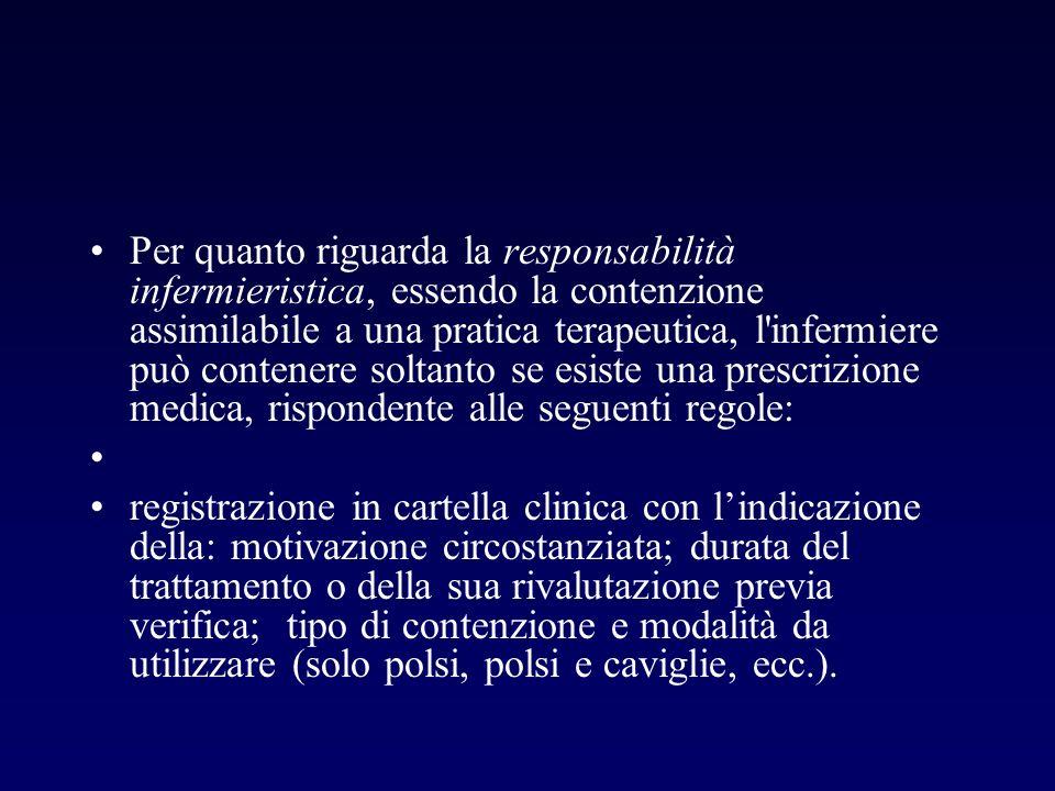Per quanto riguarda la responsabilità infermieristica, essendo la contenzione assimilabile a una pratica terapeutica, l infermiere può contenere soltanto se esiste una prescrizione medica, rispondente alle seguenti regole: