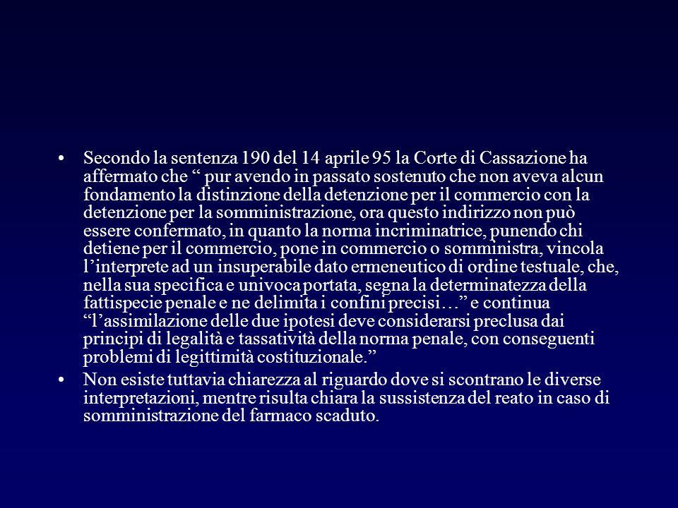 Secondo la sentenza 190 del 14 aprile 95 la Corte di Cassazione ha affermato che pur avendo in passato sostenuto che non aveva alcun fondamento la distinzione della detenzione per il commercio con la detenzione per la somministrazione, ora questo indirizzo non può essere confermato, in quanto la norma incriminatrice, punendo chi detiene per il commercio, pone in commercio o somministra, vincola l'interprete ad un insuperabile dato ermeneutico di ordine testuale, che, nella sua specifica e univoca portata, segna la determinatezza della fattispecie penale e ne delimita i confini precisi… e continua l'assimilazione delle due ipotesi deve considerarsi preclusa dai principi di legalità e tassatività della norma penale, con conseguenti problemi di legittimità costituzionale.