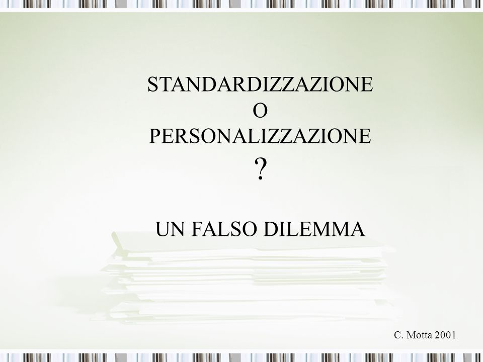 STANDARDIZZAZIONE O PERSONALIZZAZIONE UN FALSO DILEMMA C. Motta 2001