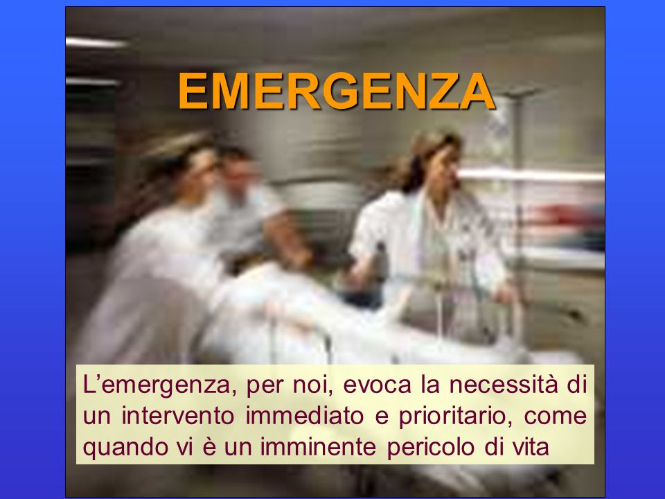 EMERGENZA L'emergenza, per noi, evoca la necessità di un intervento immediato e prioritario, come quando vi è un imminente pericolo di vita.