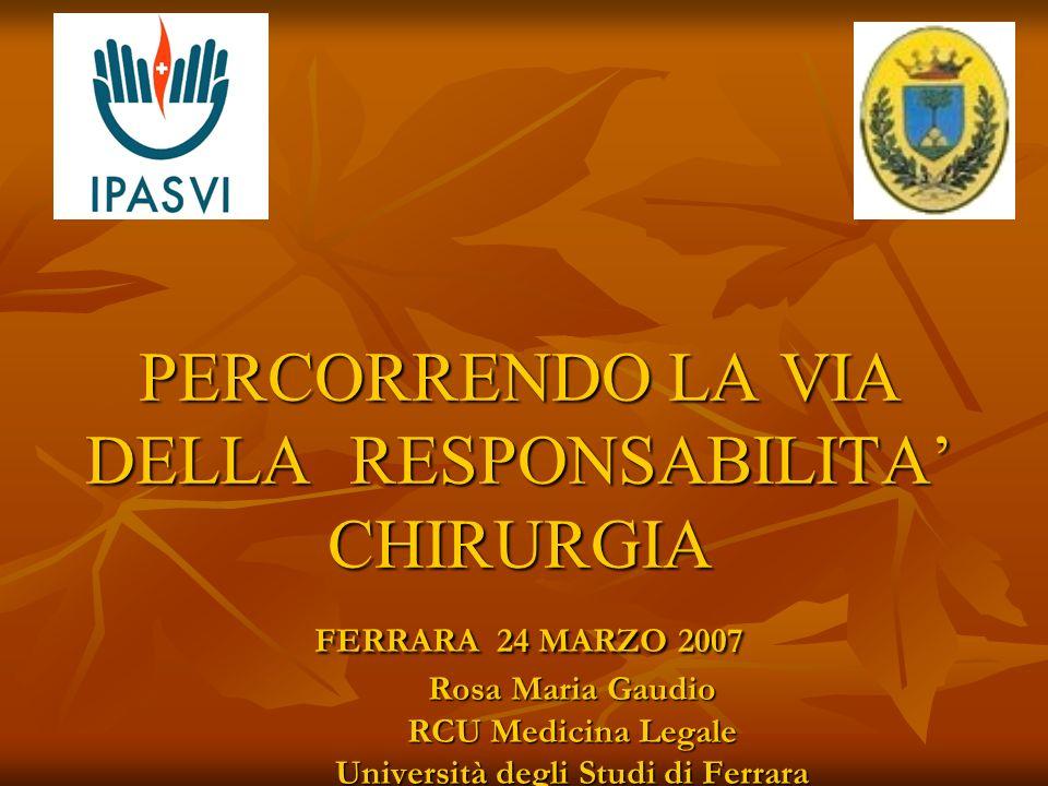 PERCORRENDO LA VIA DELLA RESPONSABILITA' CHIRURGIA FERRARA 24 MARZO 2007 Rosa Maria Gaudio RCU Medicina Legale Università degli Studi di Ferrara