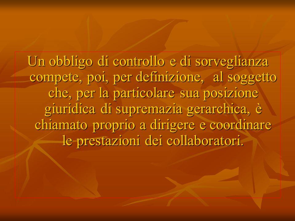 Un obbligo di controllo e di sorveglianza compete, poi, per definizione, al soggetto che, per la particolare sua posizione giuridica di supremazia gerarchica, è chiamato proprio a dirigere e coordinare le prestazioni dei collaboratori.