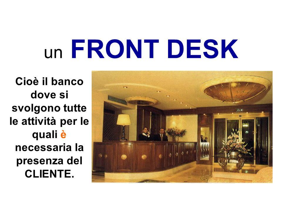 un FRONT DESKCioè il banco dove si svolgono tutte le attività per le quali è necessaria la presenza del CLIENTE.