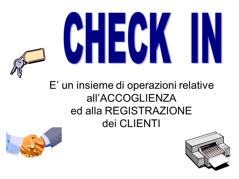 CHECK IN E' un insieme di operazioni relative all'ACCOGLIENZA ed alla REGISTRAZIONE dei CLIENTI