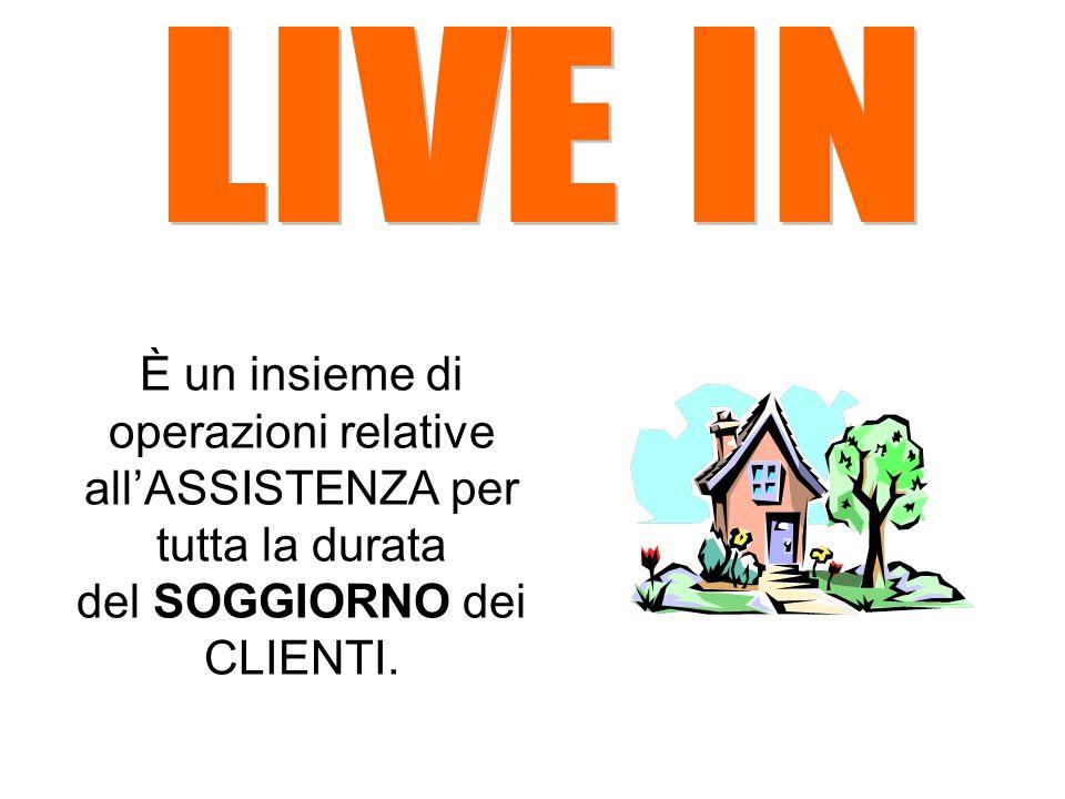 LIVE IN È un insieme di operazioni relative all'ASSISTENZA per tutta la durata del SOGGIORNO dei CLIENTI.