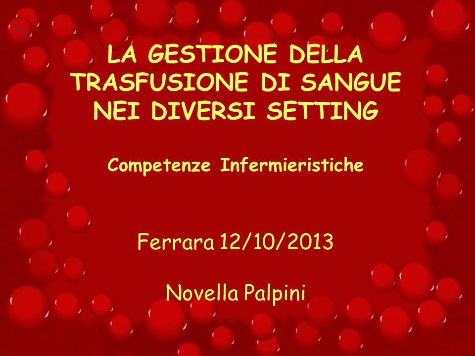 LA GESTIONE DELLA TRASFUSIONE DI SANGUE NEI DIVERSI SETTING Competenze Infermieristiche Ferrara 12/10/2013 Novella Palpini