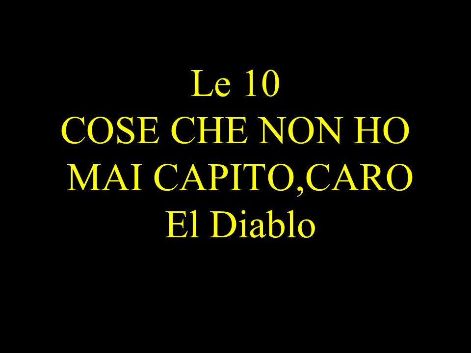 Le 10 COSE CHE NON HO MAI CAPITO,CARO El Diablo
