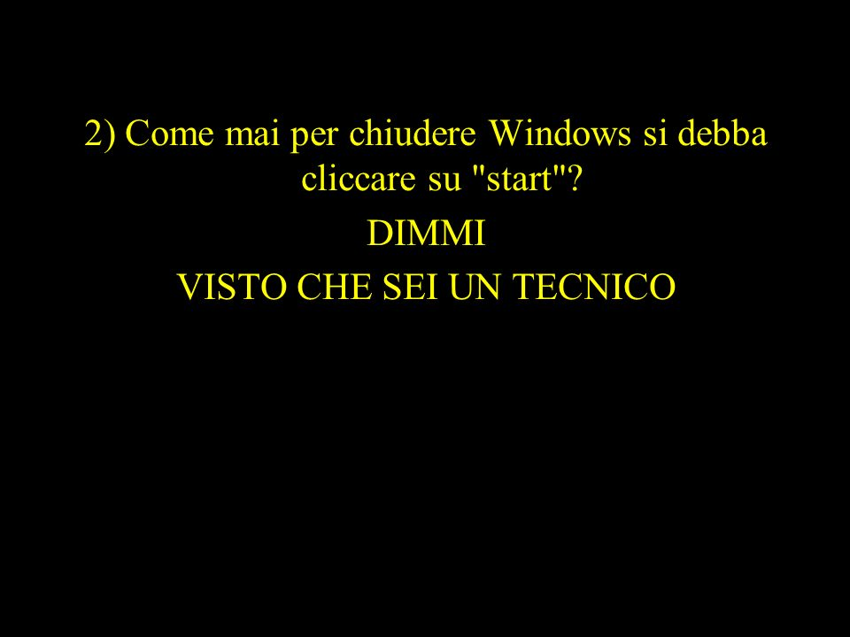 2) Come mai per chiudere Windows si debba cliccare su start DIMMI