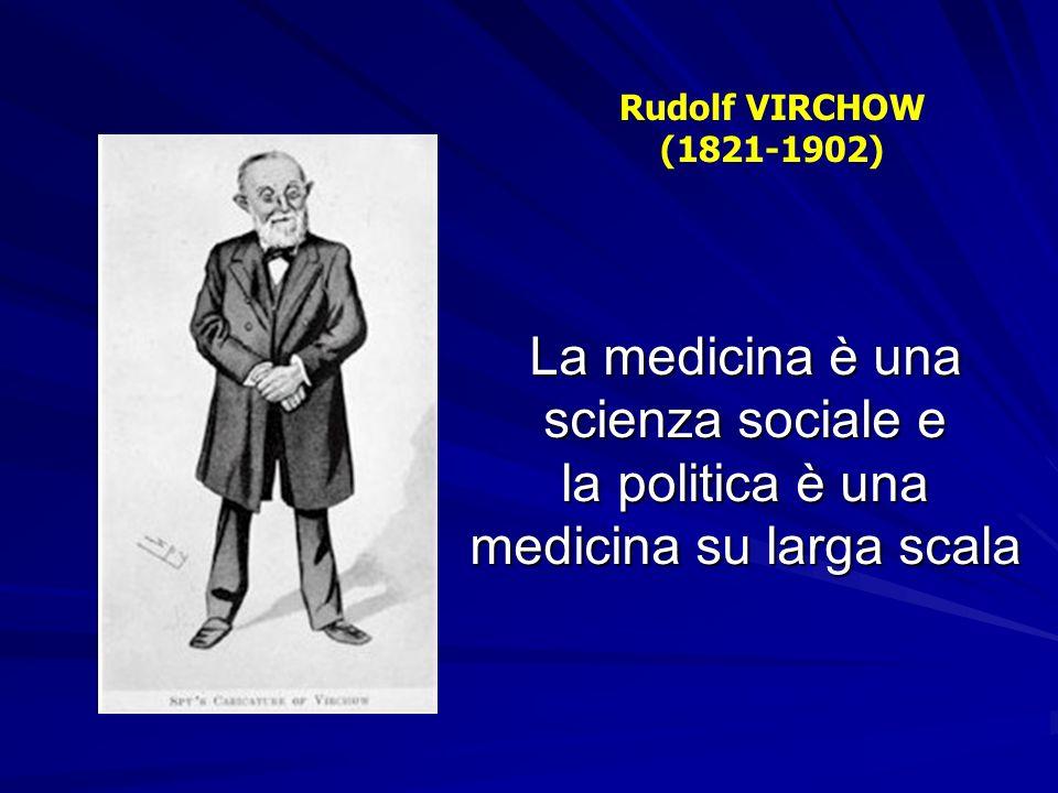 Rudolf VIRCHOW (1821-1902)La medicina è una scienza sociale e la politica è una medicina su larga scala.